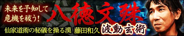 未来を予知して危機を救う! 仙家道術の秘儀を操る漢 藤田和久 八徳文殊波動玄術